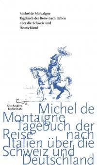 Michel de Montaigne - Tagebuch der Reise nach Italien über die Schweiz und Deutschland (Die Andere Bibliothek, 2014)