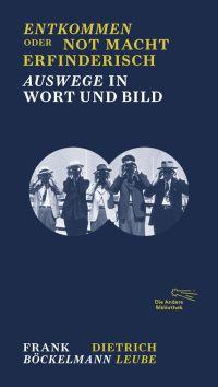 Frank Böckelmann, Dietrich Leube - Entkommen oder Not macht erfinderisch (Die Andere Bibliothek, 2017)