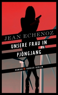Jean Echenoz - Unsere Frau in Pjöngjang (Hanser Berlin, 2017)